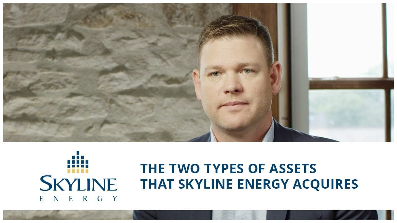The two types of assets that Skyline Energy Acquires